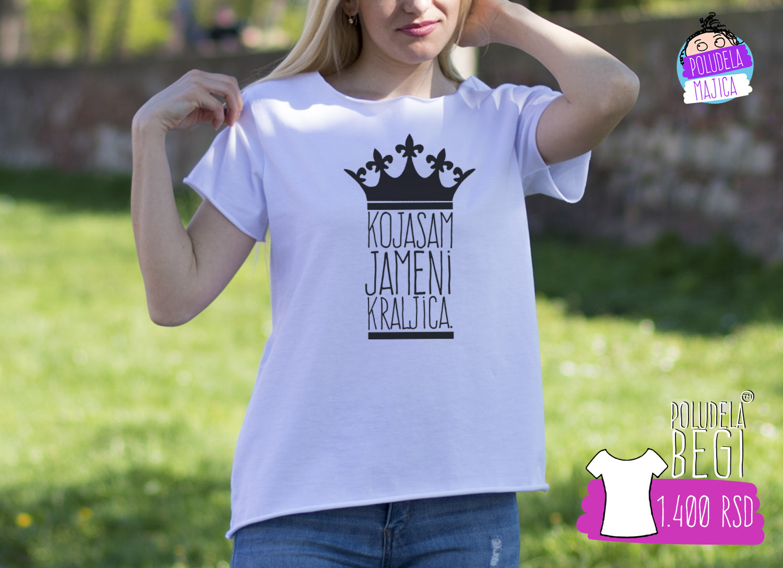 Poludela Majica Begi sa natpisom Koja Sam Ja Meni Kraljica